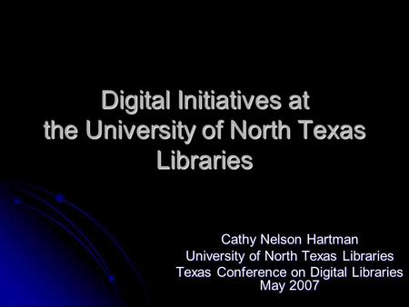 Digital Initiatives at the University of North Texas Libraries Cathy Nelson Hartman University of North Texas Libraries Texas Conference on Digital Libraries.
