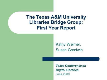 The Texas A&M University Libraries Bridge Group: First Year Report Kathy Weimer, Susan Goodwin Texas Conference on Digital Libraries June 2008.