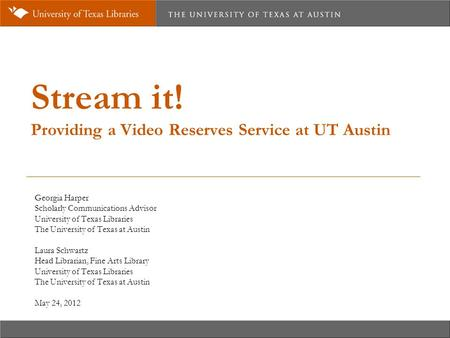Stream it! Providing a Video Reserves Service at UT Austin Georgia Harper Scholarly Communications Advisor University of Texas Libraries The University.