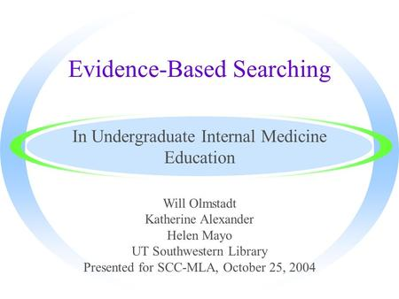 Evidence-Based Searching In Undergraduate Internal Medicine Education Will Olmstadt Katherine Alexander Helen Mayo UT Southwestern Library Presented for.