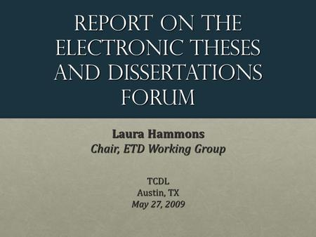 Report on the Electronic theses and dissertations Forum Laura Hammons Chair, ETD Working Group TCDL Austin, TX May 27, 2009.