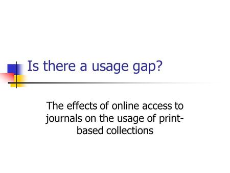 Is there a usage gap? The effects of online access to journals on the usage of print- based collections.