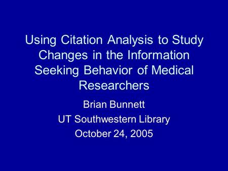 Using Citation Analysis to Study Changes in the Information Seeking Behavior of Medical Researchers Brian Bunnett UT Southwestern Library October 24, 2005.