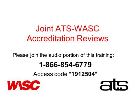 Joint ATS-WASC Accreditation Reviews Please join the audio portion of this training: 1-866-854-6779 Access code *1912504*