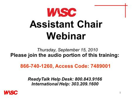 1 Assistant Chair Webinar Thursday, September 15, 2010 Please join the audio portion of this training: 866-740-1260, Access Code: 7489001 ReadyTalk Help.