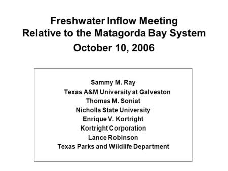 Freshwater Inflow Meeting Relative to the Matagorda Bay System October 10, 2006 Sammy M. Ray Texas A&M University at Galveston Thomas M. Soniat Nicholls.