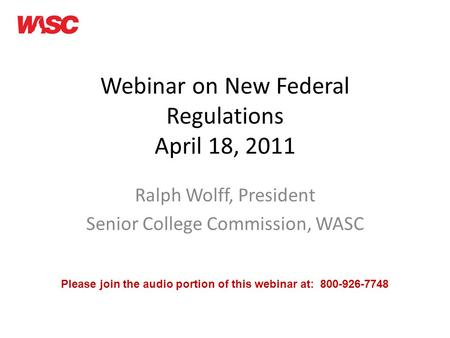 Webinar on New Federal Regulations April 18, 2011 Ralph Wolff, President Senior College Commission, WASC Please join the audio portion of this webinar.