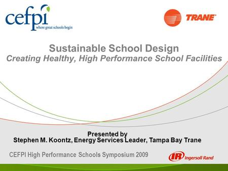 Sustainable School Design Creating Healthy, High Performance School Facilities Presented by Stephen M. Koontz, Energy Services Leader, Tampa Bay Trane.