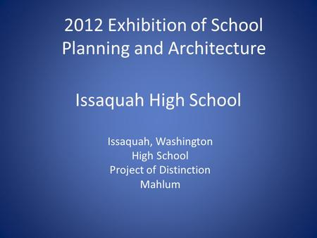 Issaquah High School Issaquah, Washington High School Project of Distinction Mahlum 2012 Exhibition of School Planning and Architecture.