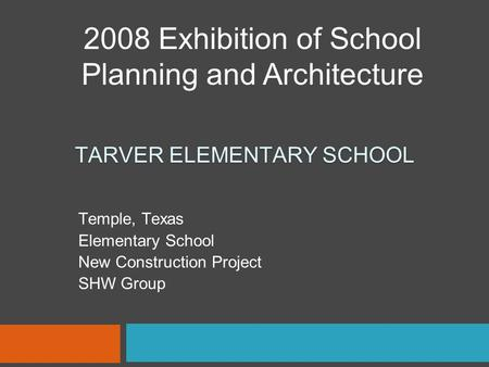 TARVER ELEMENTARY SCHOOL Temple, Texas Elementary School New Construction Project SHW Group 2008 Exhibition of School Planning and Architecture.