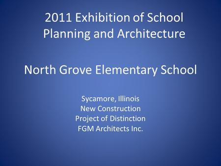 North Grove Elementary School Sycamore, Illinois New Construction Project of Distinction FGM Architects Inc. 2011 Exhibition of School Planning and Architecture.