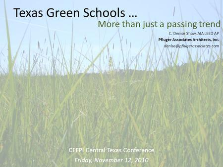 Texas Green Schools … More than just a passing trend C. Denise Shaw, AIA LEED AP Pfluger Associates Architects, Inc. CEFPI.