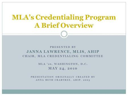 PRESENTED BY JANNA LAWRENCE, MLIS, AHIP CHAIR, MLA CREDENTIALING COMMITTEE MLA 10, WASHINGTON, D.C. MAY 24, 2010 PRESENTATION ORIGINALLY CREATED BY ANNA.