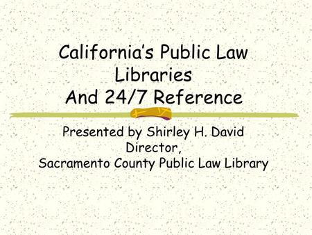 Californias Public Law Libraries And 24/7 Reference Presented by Shirley H. David Director, Sacramento County Public Law Library.
