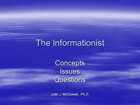 The Informationist ConceptsIssuesQuestions Julie J. McGowan, Ph.D.