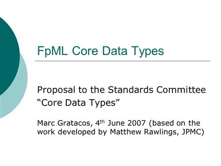 FpML Core Data Types Proposal to the Standards Committee Core Data Types Marc Gratacos, 4 th June 2007 (based on the work developed by Matthew Rawlings,