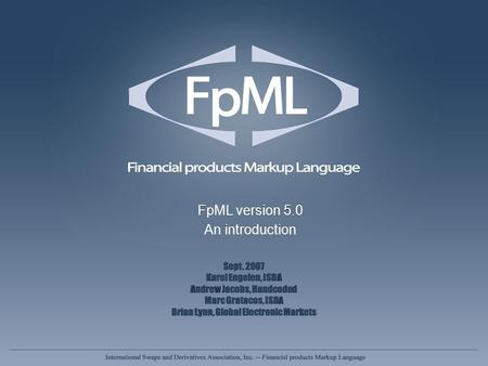 FpML version 5.0 An introduction FpML version 5.0 An introduction Sept. 2007 Karel Engelen, ISDA Andrew Jacobs, Handcoded Marc Gratacos, ISDA Brian Lynn,