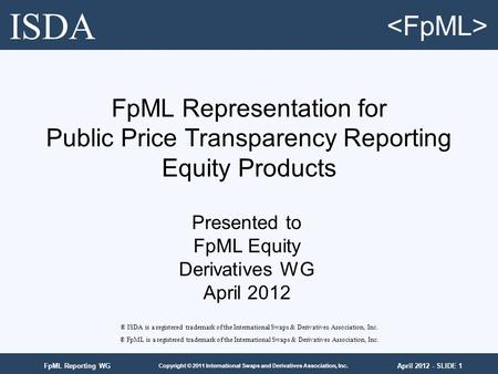 April 2012 - SLIDE 1 Copyright © 2011 International Swaps and Derivatives Association, Inc. FpML Reporting WG FpML Representation for Public Price Transparency.
