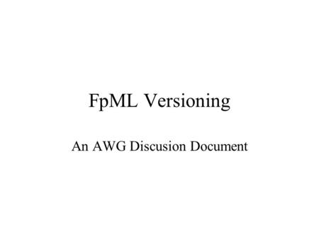 FpML Versioning An AWG Discusion Document. Versioning in FpML To Date Based on major.minor numbering –Major increments to indicate a breaking change –Minor.