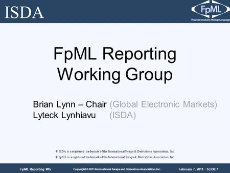 February 7, 2011 - SLIDE 1 Copyright © 2011 International Swaps and Derivatives Association, Inc. FpML Reporting WG FpML Reporting Working Group ® ISDA.