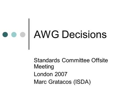 AWG Decisions Standards Committee Offsite Meeting London 2007 Marc Gratacos (ISDA)