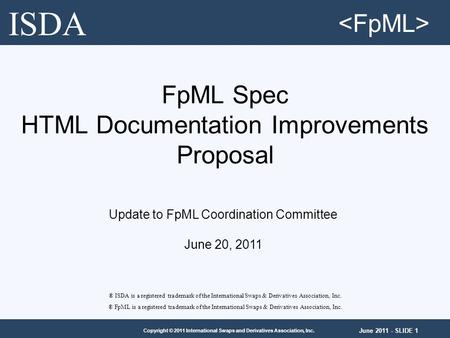 June 2011 - SLIDE 1 Copyright © 2011 International Swaps and Derivatives Association, Inc. FpML Spec HTML Documentation Improvements Proposal ® ISDA is.