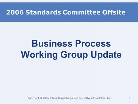 2006 International Swaps and Derivatives Association, Inc. 2006 Standards Committee Offsite Business Process Working Group Update.