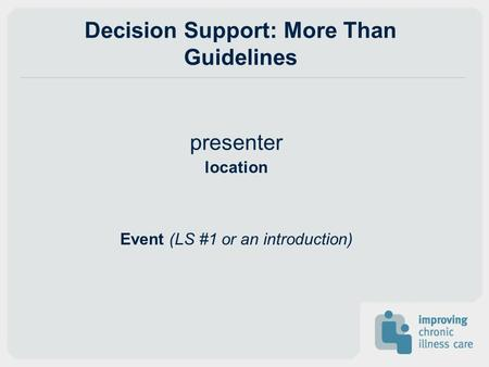 Decision Support: More Than Guidelines presenter location Event (LS #1 or an introduction)