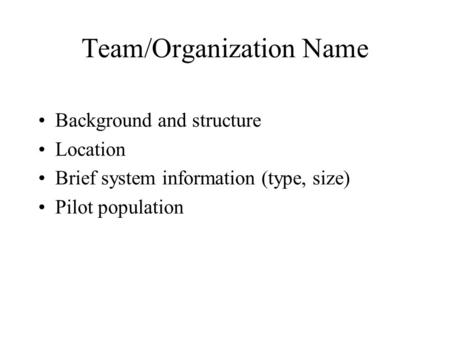 Team/Organization Name Background and structure Location Brief system information (type, size) Pilot population.