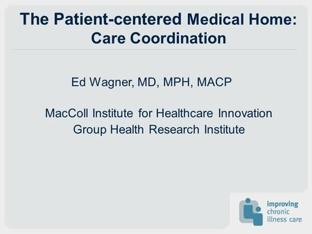 The Patient-centered Medical Home: Care Coordination Ed Wagner, MD, MPH, MACP MacColl Institute for Healthcare Innovation Group Health Research Institute.