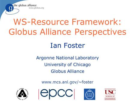 WS-Resource Framework: Globus Alliance Perspectives Ian Foster Argonne National Laboratory University of Chicago Globus Alliance www.mcs.anl.gov/~foster.