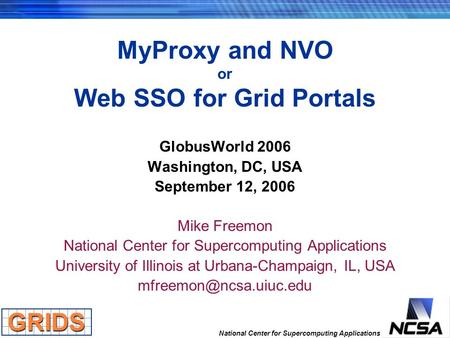 National Center for Supercomputing Applications MyProxy and NVO or Web SSO for Grid Portals GlobusWorld 2006 Washington, DC, USA September 12, 2006 Mike.