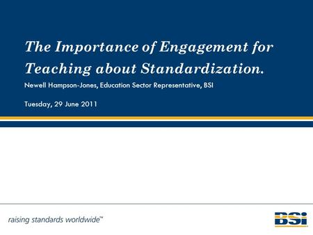 The Importance of Engagement for Teaching about Standardization. Newell Hampson-Jones, Education Sector Representative, BSI Tuesday, 29 June 2011.
