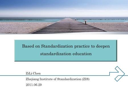ZiLi Chen Zhejiang Institute of Standardization (ZIS) 2011.06.29 Based on Standardization practice to deepen standardization education.