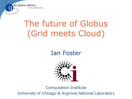 The future of Globus (Grid meets Cloud) Ian Foster Computation Institute University of Chicago & Argonne National Laboratory.