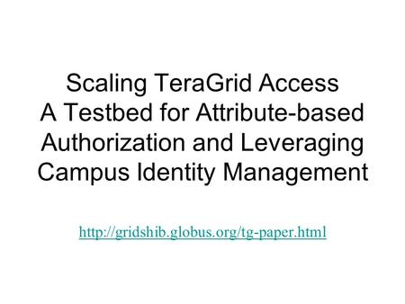 Scaling TeraGrid Access A Testbed for Attribute-based Authorization and Leveraging Campus Identity Management