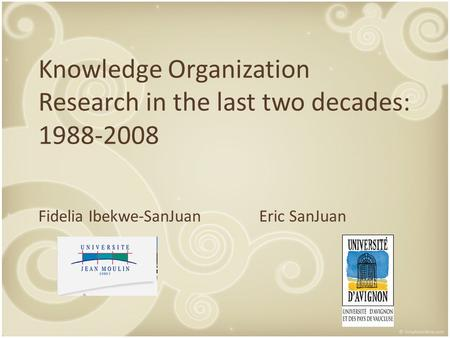 Knowledge Organization Research in the last two decades: 1988-2008 Fidelia Ibekwe-SanJuanEric SanJuan.