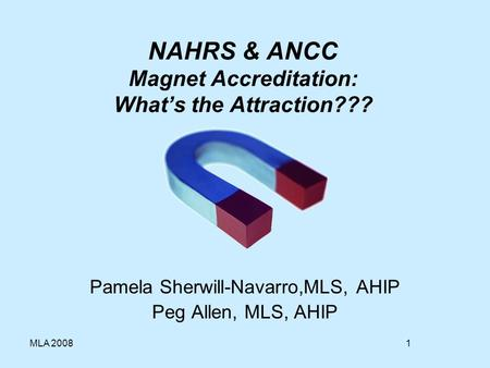 1MLA 2008 NAHRS & ANCC Magnet Accreditation: Whats the Attraction??? Pamela Sherwill-Navarro,MLS, AHIP Peg Allen, MLS, AHIP.