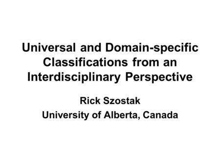 Universal and Domain-specific Classifications from an Interdisciplinary Perspective Rick Szostak University of Alberta, Canada.