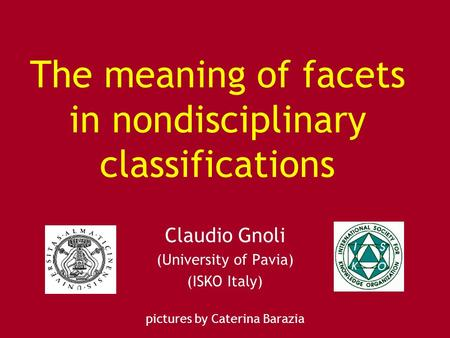 The meaning of facets in nondisciplinary classifications Claudio Gnoli (University of Pavia) (ISKO Italy) pictures by Caterina Barazia.