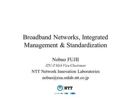 Broadband Networks, Integrated Management & Standardization Nobuo FUJII ITU-T SG4 Vice Chairman NTT Network Innovation Laboratories