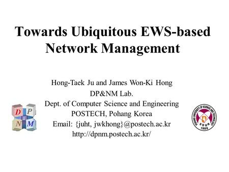 Towards Ubiquitous EWS-based Network Management Hong-Taek Ju and James Won-Ki Hong DP&NM Lab. Dept. of Computer Science and Engineering POSTECH, Pohang.