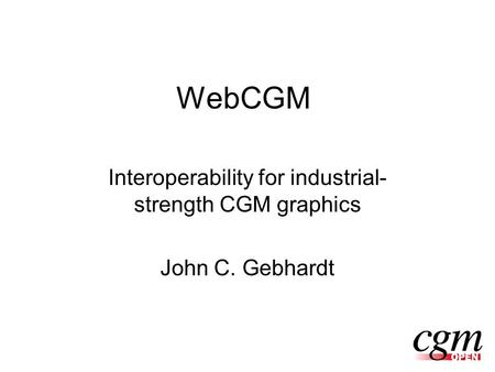 WebCGM Interoperability for industrial- strength CGM graphics John C. Gebhardt.