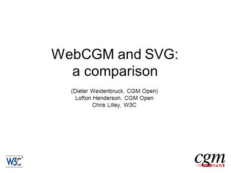 WebCGM and SVG: a comparison (Dieter Weidenbruck, CGM Open) Lofton Henderson, CGM Open Chris Lilley, W3C.