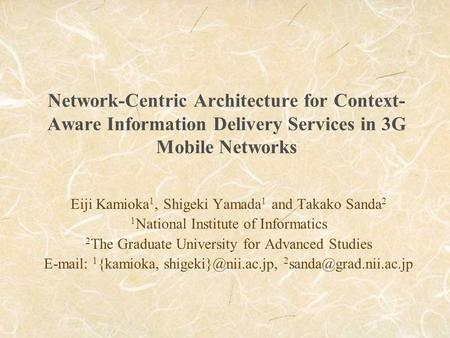 Network-Centric Architecture for Context- Aware Information Delivery Services in 3G Mobile Networks Eiji Kamioka 1, Shigeki Yamada 1 and Takako Sanda 2.