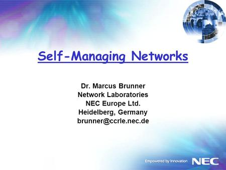 Self-Managing Networks Dr. Marcus Brunner Network Laboratories NEC Europe Ltd. Heidelberg, Germany