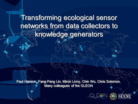 Paul Hanson, Fang-Pang Lin, Miron Livny, Chin Wu, Chris Solomon, Many colleagues of the GLEON Transforming ecological sensor networks from data collectors.