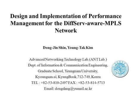 Design and Implementation of Performance Management for the DiffServ-aware-MPLS Network Dong-Jin Shin, Young-Tak Kim Advanced Networking Technology Lab.(ANT.