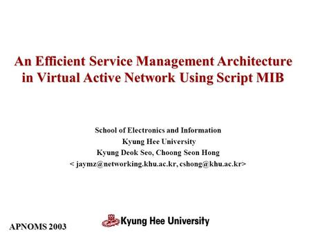 APNOMS 2003 An Efficient Service Management Architecture in Virtual Active Network Using Script MIB School of Electronics and Information Kyung Hee University.