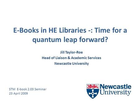 E-Books in HE Libraries -: Time for a quantum leap forward? Jill Taylor-Roe Head of Liaison & Academic Services Newcastle University STM E-book 2.03 Seminar.